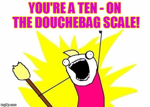 X All The Y Meme | YOU'RE A TEN - ON THE DOUCHEBAG SCALE! | image tagged in memes,x all the y | made w/ Imgflip meme maker