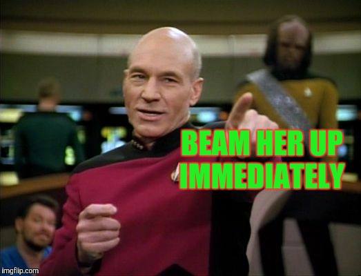 Picard says,,, | BEAM HER UP IMMEDIATELY | image tagged in picard says | made w/ Imgflip meme maker