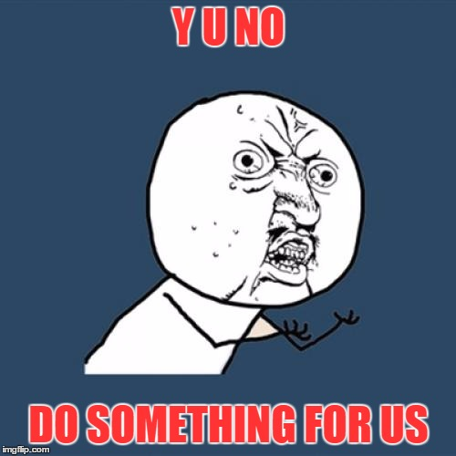 Y U No Meme | Y U NO DO SOMETHING FOR US | image tagged in memes,y u no | made w/ Imgflip meme maker