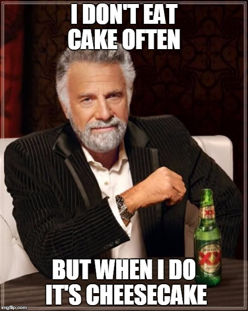 The Most Interesting Man In The World Meme | I DON'T EAT CAKE OFTEN BUT WHEN I DO IT'S CHEESECAKE | image tagged in memes,the most interesting man in the world | made w/ Imgflip meme maker