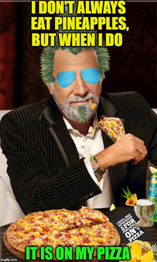 Is this still a thing people argue about? I have put just about everything on a pizza..  | I DON'T ALWAYS EAT PINEAPPLES, BUT WHEN I DO IT IS ON MY PIZZA | image tagged in fruit week,the most interesting man in the world,memes,funny,pineapple pizza | made w/ Imgflip meme maker