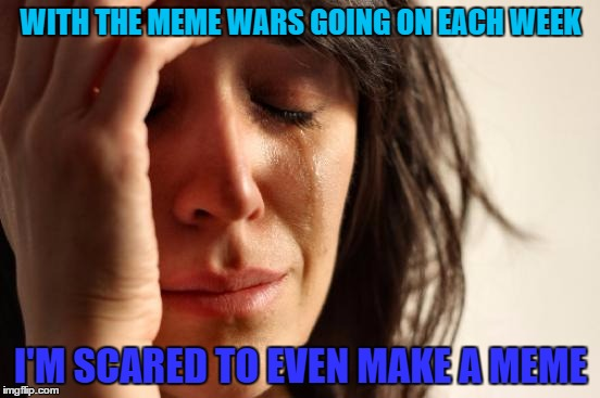 I'm scared to even submit this.  O.O | WITH THE MEME WARS GOING ON EACH WEEK I'M SCARED TO EVEN MAKE A MEME | image tagged in memes,first world problems,meme wars | made w/ Imgflip meme maker