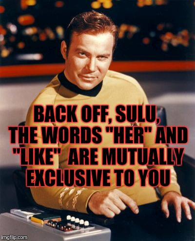 "Kirk thinks you're interesting,,, | BACK OFF, SULU, THE WORDS ""HER"" AND ""LIKE""  ARE MUTUALLY EXCLUSIVE TO YOU 