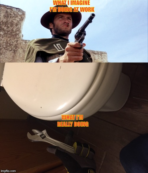 My mind tends to wander when I'm working  | WHAT I IMAGINE I'M DOING AT WORK WHAT I'M REALLY DOING | image tagged in clint eastwood,maintenance guy,working | made w/ Imgflip meme maker