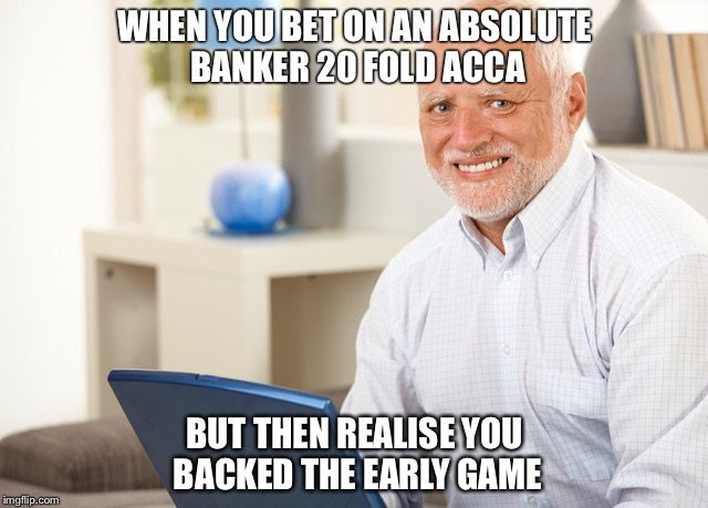 Fake Smile Grandpa |  WHEN YOU BET ON AN ABSOLUTE BANKER 20 FOLD ACCA; BUT THEN REALISE YOU BACKED THE EARLY GAME | image tagged in fake smile grandpa | made w/ Imgflip meme maker