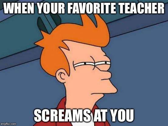 Futurama Fry Meme | WHEN YOUR FAVORITE TEACHER SCREAMS AT YOU | image tagged in memes,futurama fry | made w/ Imgflip meme maker