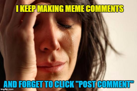"clumsy Meming | I KEEP MAKING MEME COMMENTS AND FORGET TO CLICK ""POST COMMENT"" 