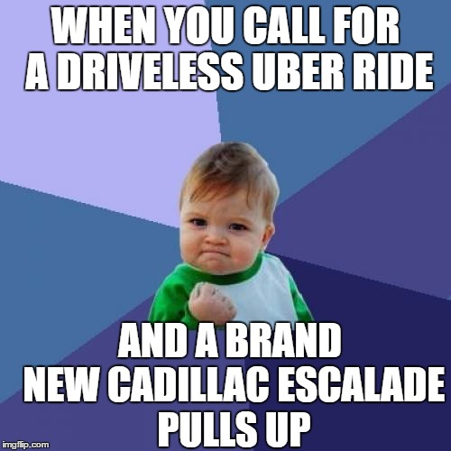 DRIVER-less Uber ride! | WHEN YOU CALL FOR A DRIVELESS UBER RIDE AND A BRAND NEW CADILLAC ESCALADE PULLS UP | image tagged in memes,success kid | made w/ Imgflip meme maker
