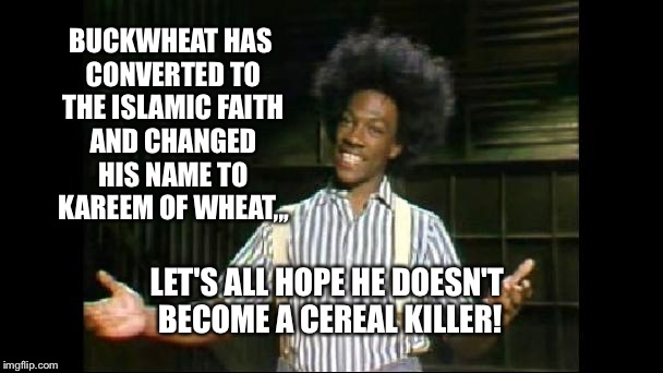 Wunmor O-Tay! | BUCKWHEAT HAS CONVERTED TO THE ISLAMIC FAITH AND CHANGED HIS NAME TO KAREEM OF WHEAT,,, LET'S ALL HOPE HE DOESN'T BECOME A CEREAL KILLER! | image tagged in taserless buckwheat,featured,front page,imgflip | made w/ Imgflip meme maker