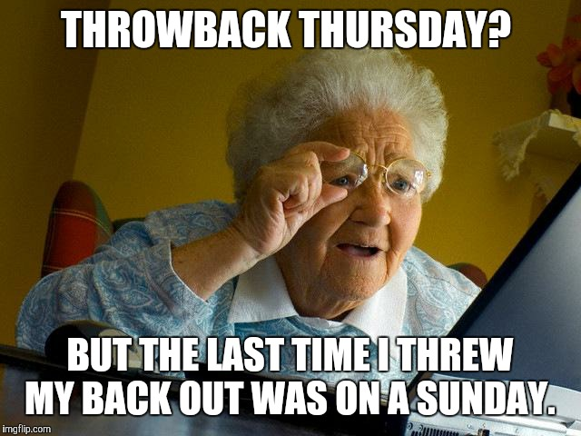 *Grandson facepalms off-screen* | THROWBACK THURSDAY? BUT THE LAST TIME I THREW MY BACK OUT WAS ON A SUNDAY. | image tagged in memes,grandma finds the internet,throwback thursday,tbt | made w/ Imgflip meme maker