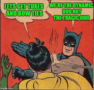 Batman Slapping Robin Meme | LETS GET TUXES AND BOW TIES WE'RE THE DYNAMIC DUO NOT THE TRAGIC DUO | image tagged in memes,batman slapping robin | made w/ Imgflip meme maker