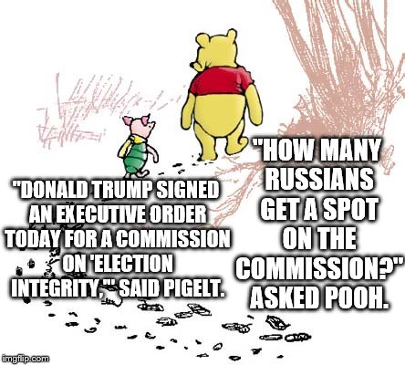 "pooh | ""DONALD TRUMP SIGNED AN EXECUTIVE ORDER TODAY FOR A COMMISSION ON 'ELECTION INTEGRITY,'"" SAID PIGELT. ""HOW MANY RUSSIANS GET A SPOT ON THE C 