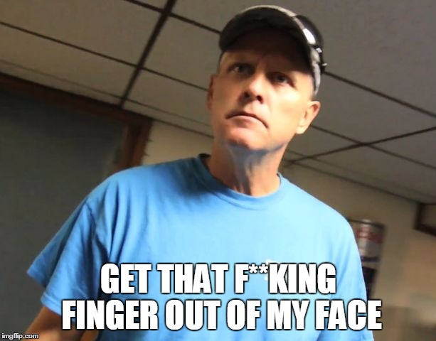 GET THAT F**KING FINGER OUT OF MY FACE | made w/ Imgflip meme maker