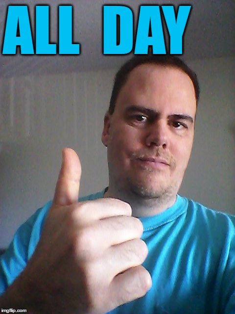 Thumbs up | ALL  DAY | image tagged in thumbs up | made w/ Imgflip meme maker