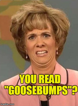 "YOU READ ""GOOSEBUMPS""? 