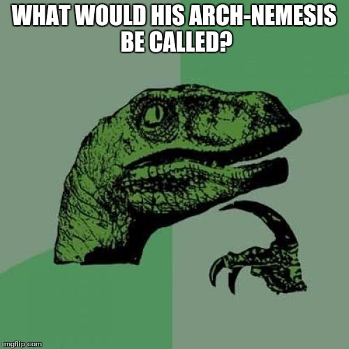 Philosoraptor Meme | WHAT WOULD HIS ARCH-NEMESIS BE CALLED? | image tagged in memes,philosoraptor | made w/ Imgflip meme maker
