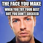 When you get what you want but not what you need | THE FACE YOU MAKE WHEN YOU TRY YOUR BEST BUT YOU DON'T SUCCEED | image tagged in fix you,coldplay,the face you make when,chris martin | made w/ Imgflip meme maker