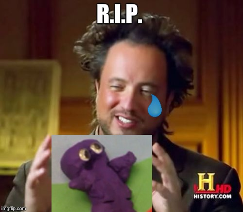 Ancient Aliens Meme | R.I.P. | image tagged in memes,ancient aliens | made w/ Imgflip meme maker