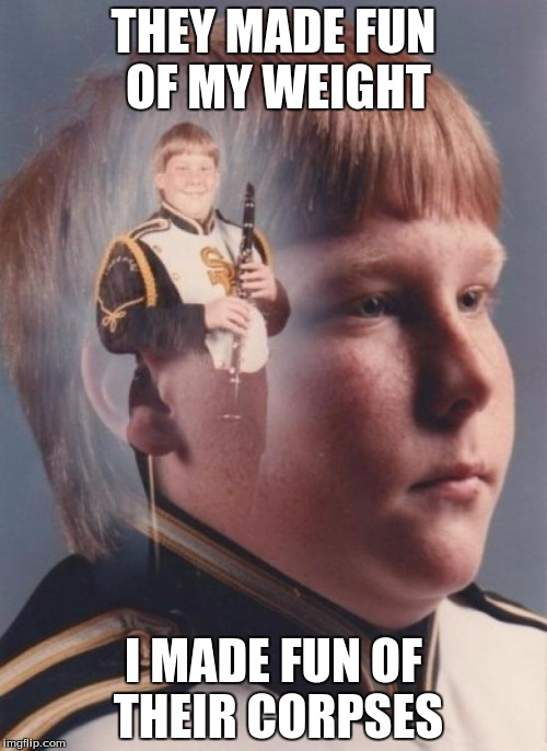 PTSD Clarinet Boy | THEY MADE FUN OF MY WEIGHT I MADE FUN OF THEIR CORPSES | image tagged in memes,ptsd clarinet boy,comedy,dark humor,harsh,funny | made w/ Imgflip meme maker