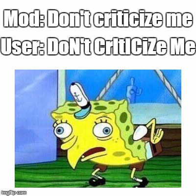 Spongebob Mocking Moderators | Mod: Don't criticize me User: DoN't CrItICiZe Me | image tagged in mocking,spongebob,moderators,mods,users,criticize | made w/ Imgflip meme maker