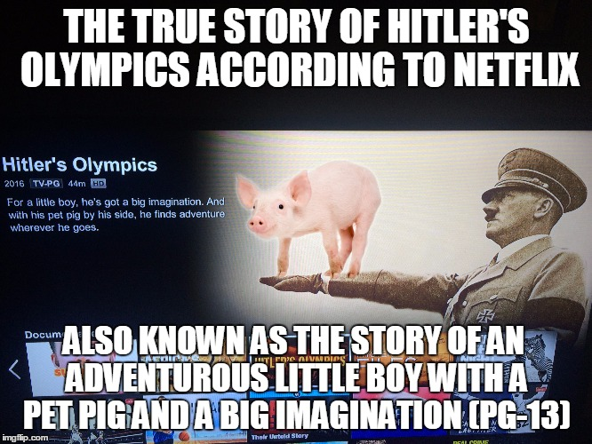 Good job Netflix.  You guys ALWAYS get history right!  (and PG-13)  |  THE TRUE STORY OF HITLER'S OLYMPICS ACCORDING TO NETFLIX; ALSO KNOWN AS THE STORY OF AN ADVENTUROUS LITTLE BOY WITH A PET PIG AND A BIG IMAGINATION (PG-13) | image tagged in history channel,netflix,hitler lol,piggy,funny,true story bro | made w/ Imgflip meme maker