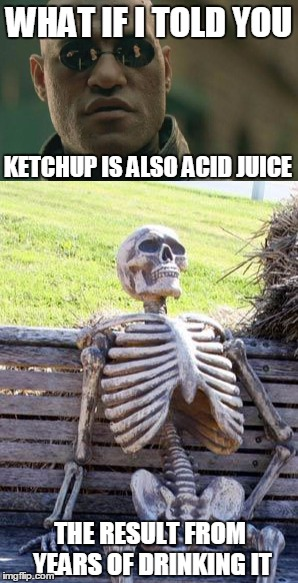 WHAT IF I TOLD YOU KETCHUP IS ALSO ACID JUICE THE RESULT FROM YEARS OF DRINKING IT | made w/ Imgflip meme maker
