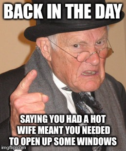 Smoking hot and ready to burn  | BACK IN THE DAY SAYING YOU HAD A HOT WIFE MEANT YOU NEEDED TO OPEN UP SOME WINDOWS | image tagged in memes,back in my day,funny | made w/ Imgflip meme maker