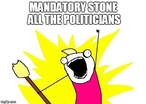 X All The Y Meme | MANDATORY STONE ALL THE POLITICIANS | image tagged in memes,x all the y | made w/ Imgflip meme maker