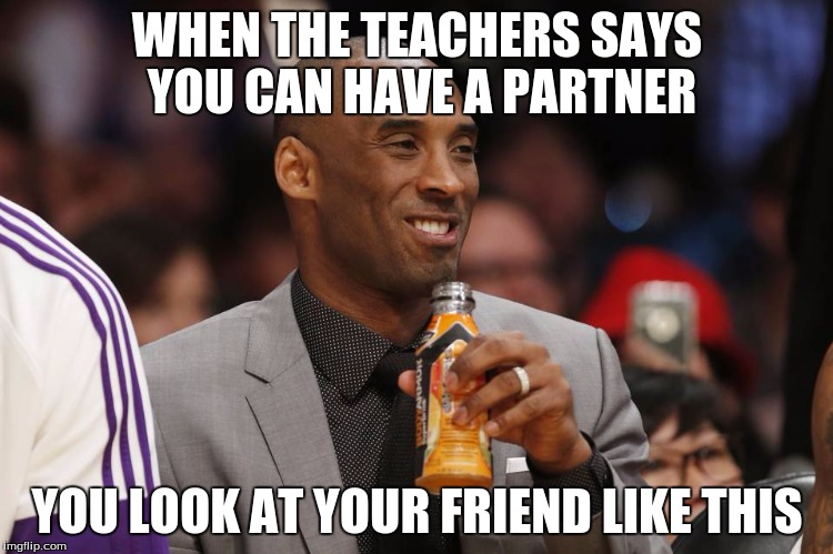 Kobe Bryant | WHEN THE TEACHERS SAYS YOU CAN HAVE A PARTNER YOU LOOK AT YOUR FRIEND LIKE THIS | image tagged in soda | made w/ Imgflip meme maker