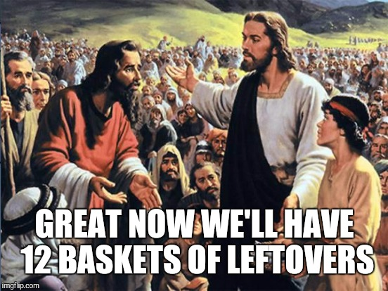 GREAT NOW WE'LL HAVE 12 BASKETS OF LEFTOVERS | made w/ Imgflip meme maker