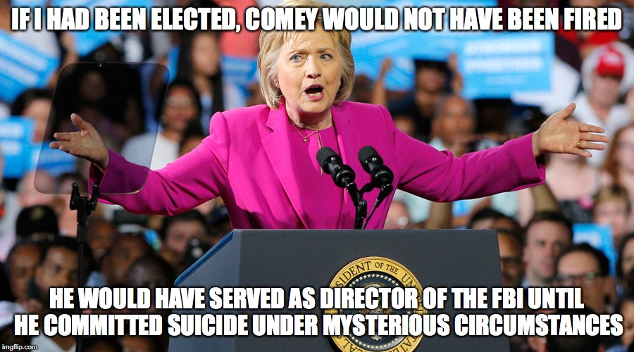 IF I HAD BEEN ELECTED, COMEY WOULD NOT HAVE BEEN FIRED; HE WOULD HAVE SERVED AS DIRECTOR OF THE FBI UNTIL HE COMMITTED SUICIDE UNDER MYSTERIOUS CIRCUMSTANCES | image tagged in hillary clinton,james comey,fbi | made w/ Imgflip meme maker