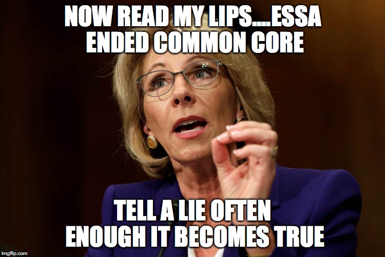 Betsy DeVos |  NOW READ MY LIPS....ESSA ENDED COMMON CORE; TELL A LIE OFTEN ENOUGH IT BECOMES TRUE | image tagged in betsy devos | made w/ Imgflip meme maker