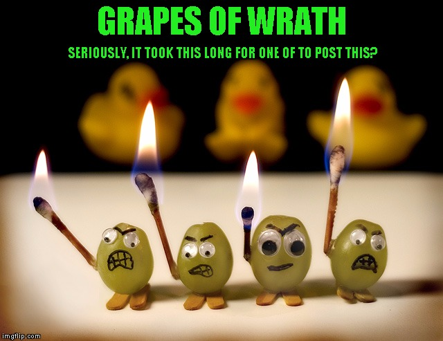 321gUYS Fruit week (Or was that 456? I give up!) | GRAPES OF WRATH SERIOUSLY, IT TOOK THIS LONG FOR ONE OF TO POST THIS? | image tagged in fruit week,grapes of wrath | made w/ Imgflip meme maker