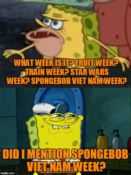 C'mon!! Spongebob Viet Nam week!! | WHAT WEEK IS IT? FRUIT WEEK? TRAIN WEEK? STAR WARS WEEK? SPONGEBOB VIET NAM WEEK? DID I MENTION SPONGEBOB VIET NAM WEEK? | image tagged in what week is it,fruit week,star wars week,train week,spongebob the viet nam years week | made w/ Imgflip meme maker