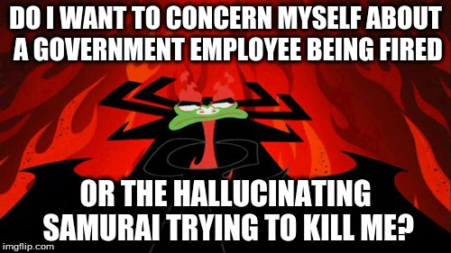 I Wonder... |  DO I WANT TO CONCERN MYSELF ABOUT A GOVERNMENT EMPLOYEE BEING FIRED; OR THE HALLUCINATING SAMURAI TRYING TO KILL ME? | image tagged in who cares,comey,samurai jack,aku,crazy | made w/ Imgflip meme maker