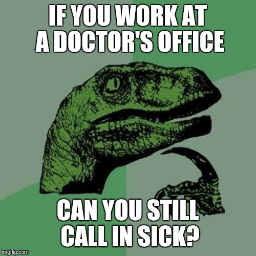 From Larry the Cable Guy | IF YOU WORK AT A DOCTOR'S OFFICE CAN YOU STILL CALL IN SICK? | image tagged in memes,philosoraptor,sick,doctors | made w/ Imgflip meme maker