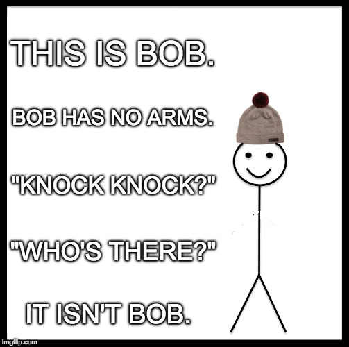 "Hey Bob. | THIS IS BOB. BOB HAS NO ARMS. ""KNOCK KNOCK?"" ""WHO'S THERE?"" IT ISN'T BOB. 