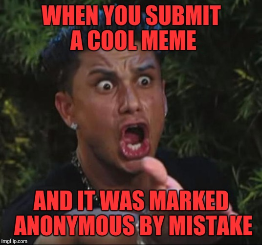 Aw, c'mon!! | WHEN YOU SUBMIT A COOL MEME AND IT WAS MARKED ANONYMOUS BY MISTAKE | image tagged in memes,dj pauly d,funny,funny memes,jersey shore | made w/ Imgflip meme maker
