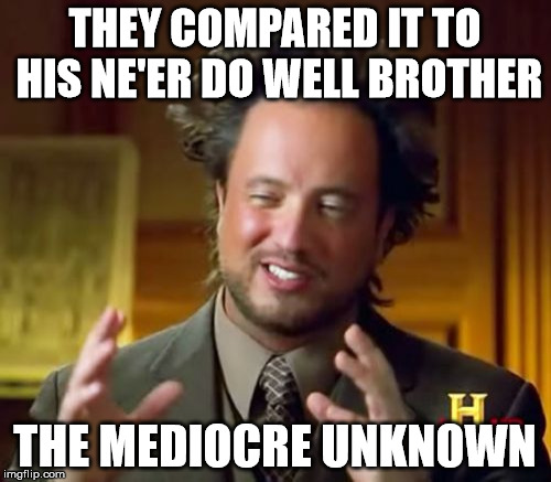 Ancient Aliens Meme | THEY COMPARED IT TO HIS NE'ER DO WELL BROTHER THE MEDIOCRE UNKNOWN | image tagged in memes,ancient aliens | made w/ Imgflip meme maker