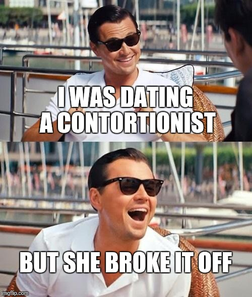 Leonardo Dicaprio Wolf Of Wall Street Meme | I WAS DATING A CONTORTIONIST BUT SHE BROKE IT OFF | image tagged in memes,leonardo dicaprio wolf of wall street | made w/ Imgflip meme maker