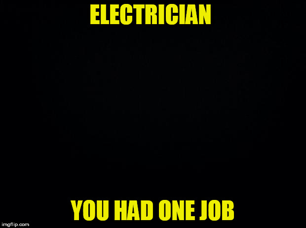 Shocking huh? | ELECTRICIAN YOU HAD ONE JOB | image tagged in black background,you had one job | made w/ Imgflip meme maker