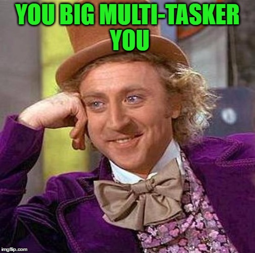 Creepy Condescending Wonka Meme | YOU BIG MULTI-TASKER YOU | image tagged in memes,creepy condescending wonka | made w/ Imgflip meme maker