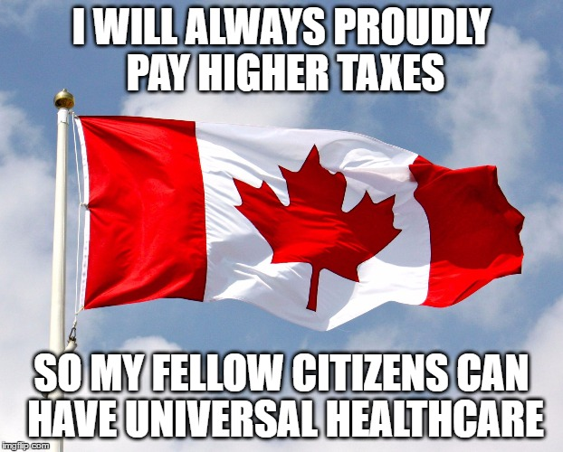 canadian flag | I WILL ALWAYS PROUDLY PAY HIGHER TAXES SO MY FELLOW CITIZENS CAN HAVE UNIVERSAL HEALTHCARE | image tagged in canadian flag | made w/ Imgflip meme maker
