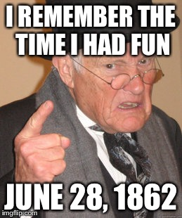 Back In My Day Meme | I REMEMBER THE TIME I HAD FUN JUNE 28, 1862 | image tagged in memes,back in my day | made w/ Imgflip meme maker