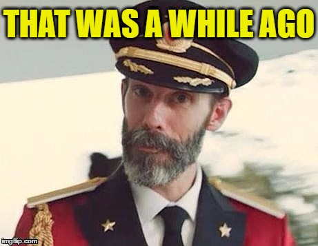Captain Obvious | THAT WAS A WHILE AGO | image tagged in captain obvious | made w/ Imgflip meme maker