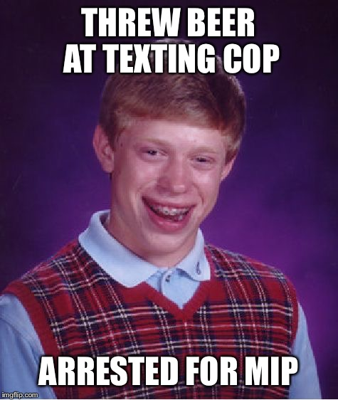 Bad Luck Brian Meme | THREW BEER AT TEXTING COP ARRESTED FOR MIP | image tagged in memes,bad luck brian | made w/ Imgflip meme maker