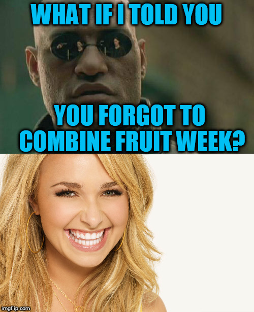 WHAT IF I TOLD YOU YOU FORGOT TO COMBINE FRUIT WEEK? | made w/ Imgflip meme maker