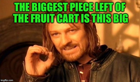 One Does Not Simply Meme | THE BIGGEST PIECE LEFT OF THE FRUIT CART IS THIS BIG | image tagged in memes,one does not simply | made w/ Imgflip meme maker