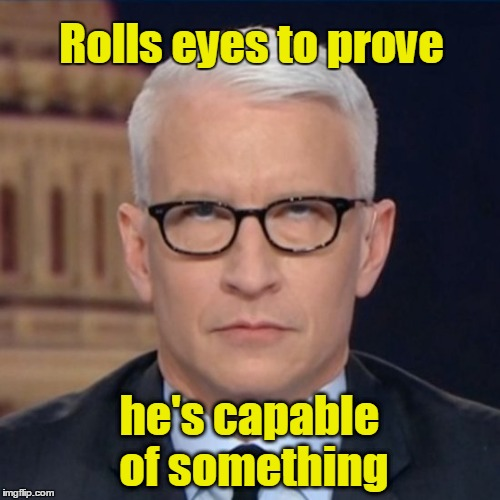 Anderson Cooper rolls eyes | Rolls eyes to prove he's capable of something | image tagged in anderson cooper,eye roll | made w/ Imgflip meme maker