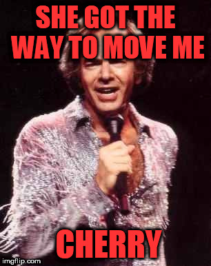 Did I say Cherry? Is that a fruit? | SHE GOT THE WAY TO MOVE ME CHERRY | image tagged in neil diamond | made w/ Imgflip meme maker